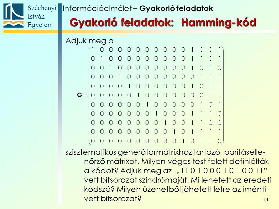 Széchenyi István Egyetem 14 Gyakorló feladatok: Hamming-kód Adjuk meg a szisztematikus generátormátrixhoz tartozó paritáselle- nőrző mátrixot.