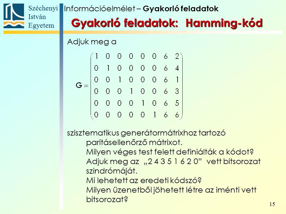 Széchenyi István Egyetem 15 Gyakorló feladatok: Hamming-kód Adjuk meg a szisztematikus generátormátrixhoz tartozó paritásellenőrző mátrixot.