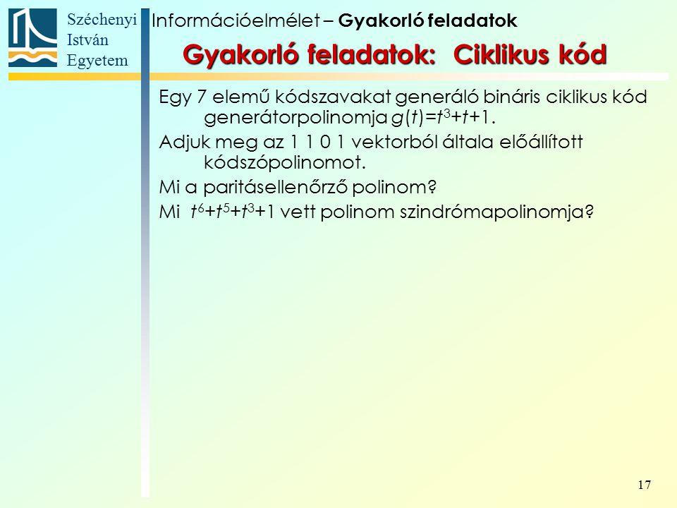 Széchenyi István Egyetem 17 Gyakorló feladatok: Ciklikus kód Egy 7 elemű kódszavakat generáló bináris ciklikus kód generátorpolinomja g(t)=t 3 +t+1.