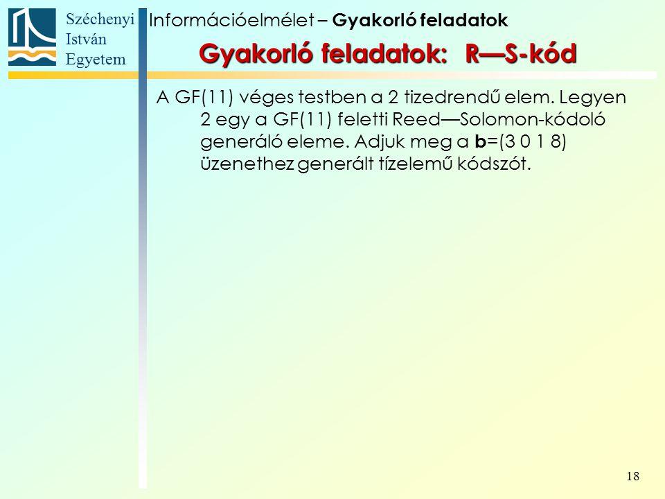 Széchenyi István Egyetem 18 Gyakorló feladatok: R—S-kód A GF(11) véges testben a 2 tizedrendű elem.