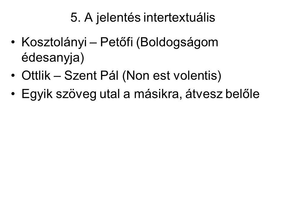 5. A jelentés intertextuális Kosztolányi – Petőfi (Boldogságom édesanyja) Ottlik – Szent Pál (Non est volentis) Egyik szöveg utal a másikra, átvesz be
