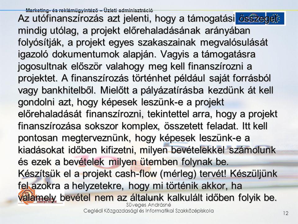 Marketing- és reklámügyintéző – Üzleti adminisztráció Készítette Süveges Andrásné Ceglédi Közgazdasági és Informatikai Szakközépiskola 12 Az utófinanszírozás azt jelenti, hogy a támogatási összeget mindig utólag, a projekt előrehaladásának arányában folyósítják, a projekt egyes szakaszainak megvalósulását igazoló dokumentumok alapján.