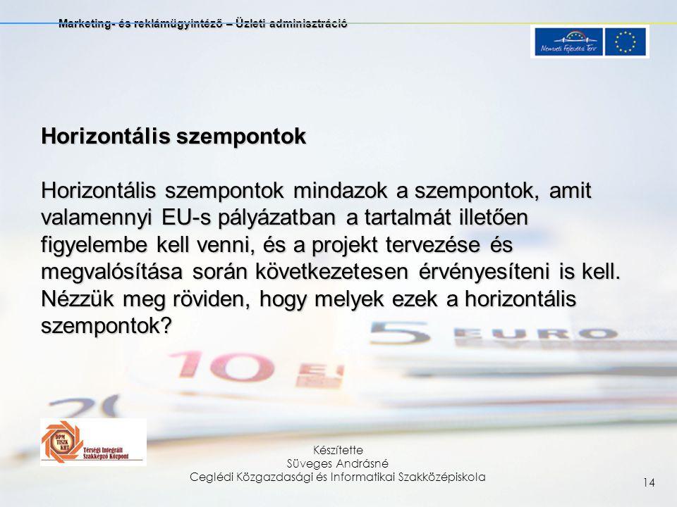 Marketing- és reklámügyintéző – Üzleti adminisztráció Készítette Süveges Andrásné Ceglédi Közgazdasági és Informatikai Szakközépiskola 14 Horizontális szempontok Horizontális szempontok mindazok a szempontok, amit valamennyi EU-s pályázatban a tartalmát illetően figyelembe kell venni, és a projekt tervezése és megvalósítása során következetesen érvényesíteni is kell.