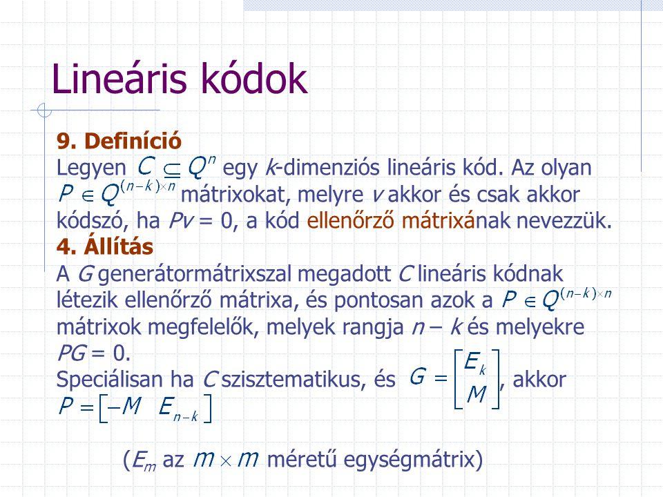 Lineáris kódok 9. Definíció Legyen egy k-dimenziós lineáris kód. Az olyan mátrixokat, melyre v akkor és csak akkor kódszó, ha Pv = 0, a kód ellenőrző
