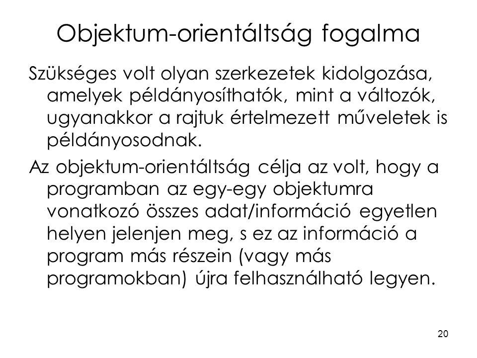 20 Objektum-orientáltság fogalma Szükséges volt olyan szerkezetek kidolgozása, amelyek példányosíthatók, mint a változók, ugyanakkor a rajtuk értelmezett műveletek is példányosodnak.