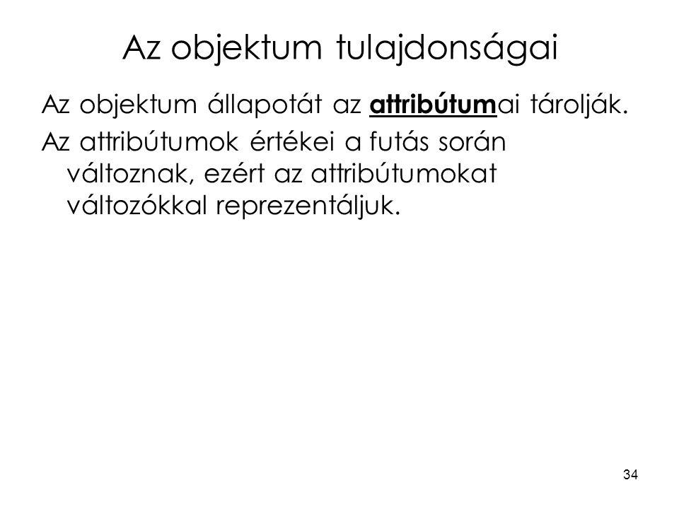 34 Az objektum tulajdonságai Az objektum állapotát az attribútum ai tárolják. Az attribútumok értékei a futás során változnak, ezért az attribútumokat