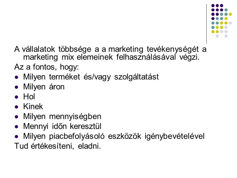 A vállalatok többsége a a marketing tevékenységét a marketing mix elemeinek felhasználásával végzi. Az a fontos, hogy: Milyen terméket és/vagy szolgál