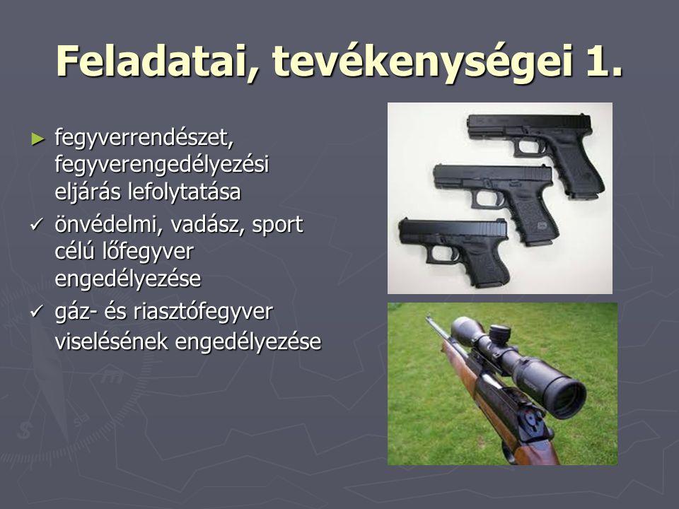 Feladatai, tevékenységei 1. ► fegyverrendészet, fegyverengedélyezési eljárás lefolytatása önvédelmi, vadász, sport célú lőfegyver engedélyezése önvéde