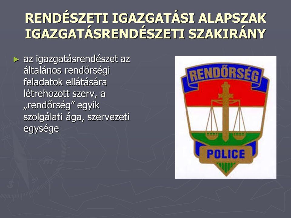 RENDÉSZETI IGAZGATÁSI ALAPSZAK IGAZGATÁSRENDÉSZETI SZAKIRÁNY ► az igazgatásrendészet az általános rendőrségi feladatok ellátására létrehozott szerv, a