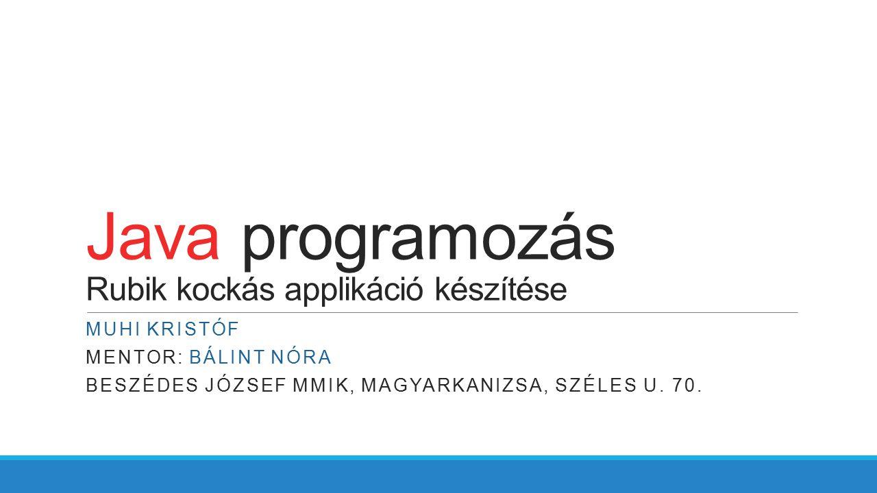 Java programozás Rubik kockás applikáció készítése MUHI KRISTÓF MENTOR: BÁLINT NÓRA BESZÉDES JÓZSEF MMIK, MAGYARKANIZSA, SZÉLES U. 70.