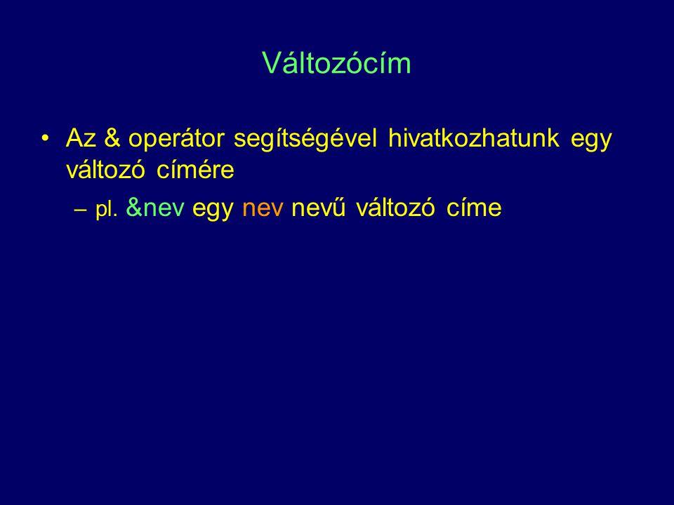 Változócím Az & operátor segítségével hivatkozhatunk egy változó címére –pl. &nev egy nev nevű változó címe