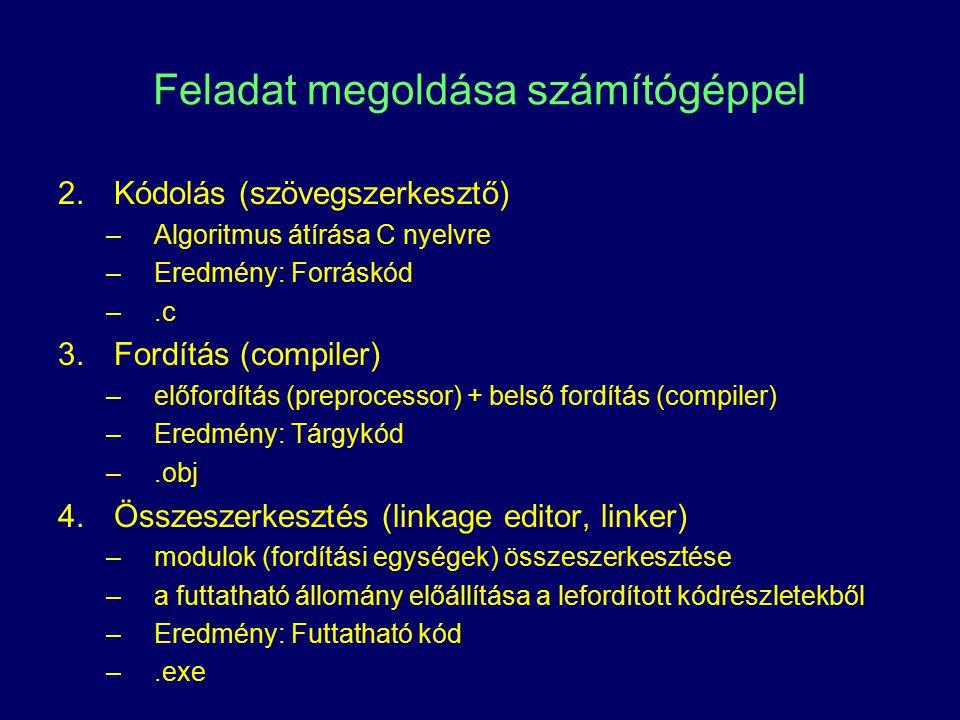 Feladat megoldása számítógéppel 2.Kódolás (szövegszerkesztő) –Algoritmus átírása C nyelvre –Eredmény: Forráskód –.c 3.Fordítás (compiler) –előfordítás