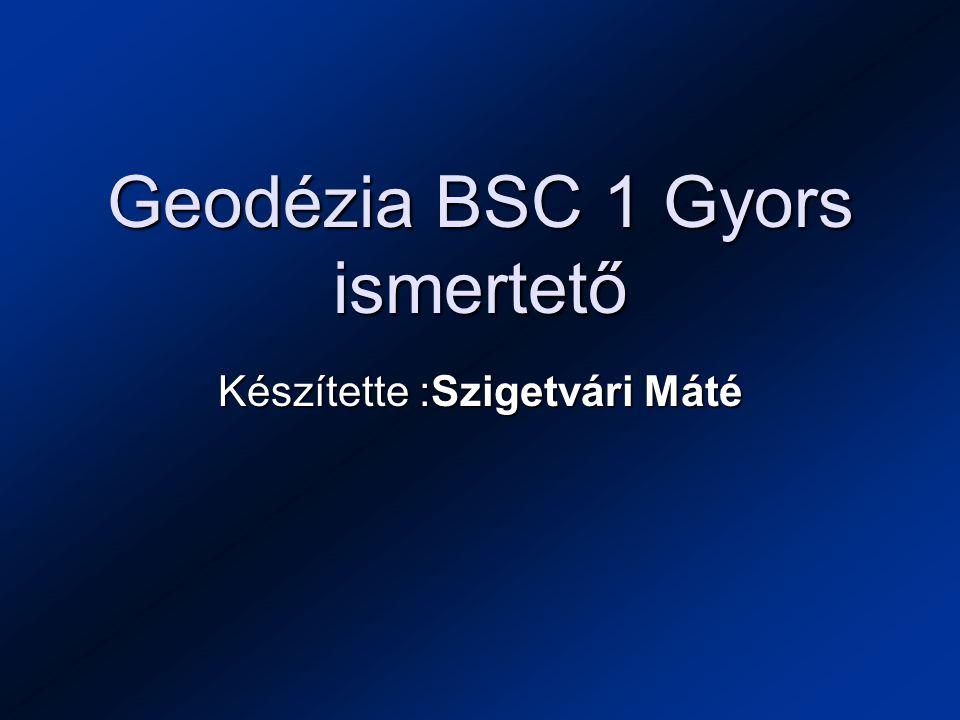 Geodézia BSC 1 Gyors ismertető Készítette :Szigetvári Máté