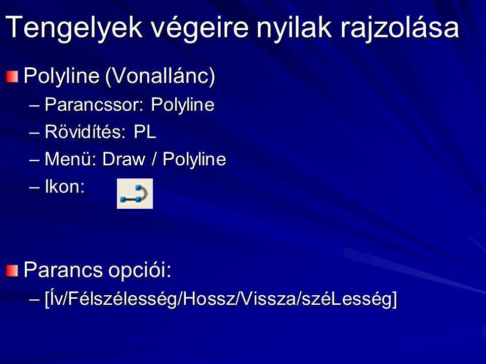 Tengelyek végeire nyilak rajzolása Polyline (Vonallánc) –Parancssor: Polyline –Rövidítés: PL –Menü: Draw / Polyline –Ikon: Parancs opciói: –[Ív/Félszé
