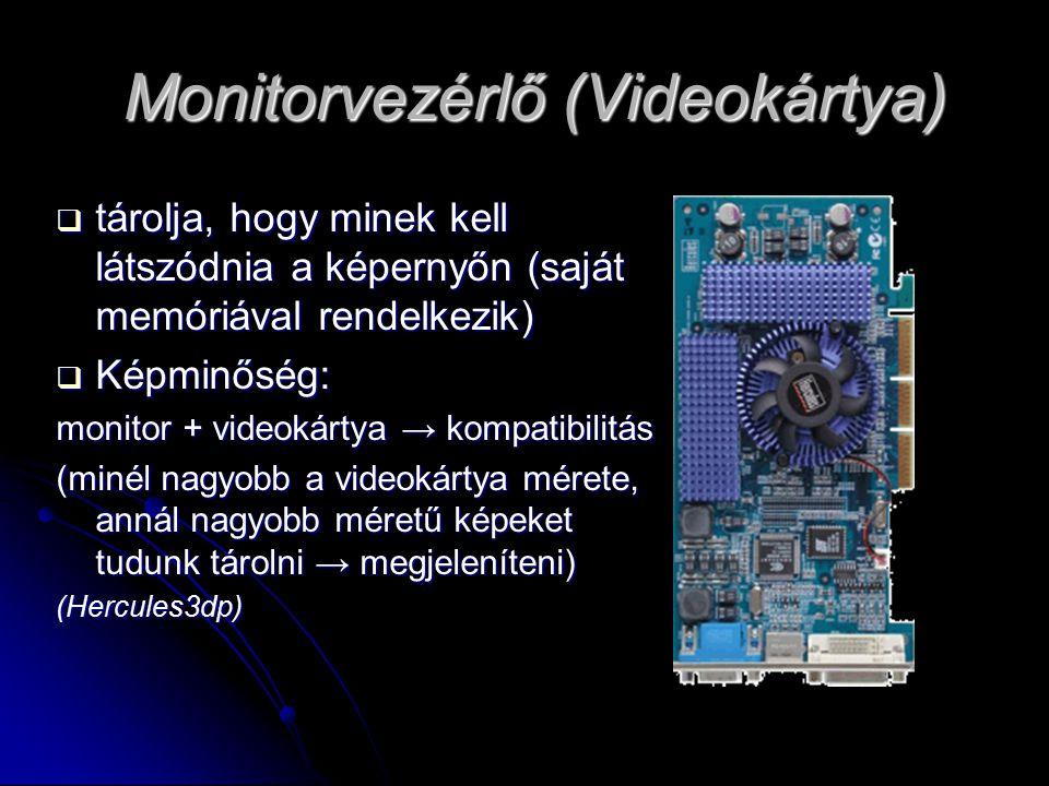 Monitorvezérlő (Videokártya)  tárolja, hogy minek kell látszódnia a képernyőn (saját memóriával rendelkezik)  Képminőség: monitor + videokártya → kompatibilitás (minél nagyobb a videokártya mérete, annál nagyobb méretű képeket tudunk tárolni → megjeleníteni) (Hercules3dp)