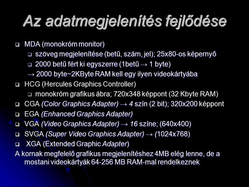 Az adatmegjelenítés fejlődése  MDA (monokróm monitor)  szöveg megjelenítése (betű, szám, jel); 25x80-os képernyő  2000 betű fért ki egyszerre (1betű → 1 byte) → 2000 byte~2KByte RAM kell egy ilyen videokártyába   HCG (Hercules Graphics Controller)   monokróm grafikus ábra; 720x348 képpont (32 Kbyte RAM)  (Color Graphics Adapter) → 4 szín (2 bit); 320x200  CGA (Color Graphics Adapter) → 4 szín (2 bit); 320x200 képpont  (Enhanced Graphics Adapter)  EGA (Enhanced Graphics Adapter)  (Video Graphics Adapter) → 16 színe; (640x400)  VGA (Video Graphics Adapter) → 16 színe; (640x400)  (Super Video Graphics Adapter) → (1024x768)  SVGA (Super Video Graphics Adapter) → (1024x768)  XGA (Extended Graphic Adapter) A kornak megfelelő grafikus megjelenítéshez 4MB elég lenne, de a mostani videokártyák 64-256 MB RAM-mal rendelkeznek