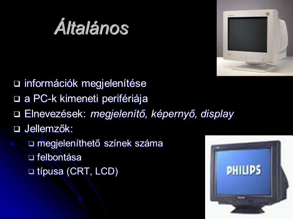 Általános  információk megjelenítése  a PC-k kimeneti perifériája  Elnevezések: megjelenítő, képernyő, display  Jellemzők:  megjeleníthető színek száma  felbontása  típusa (CRT, LCD)