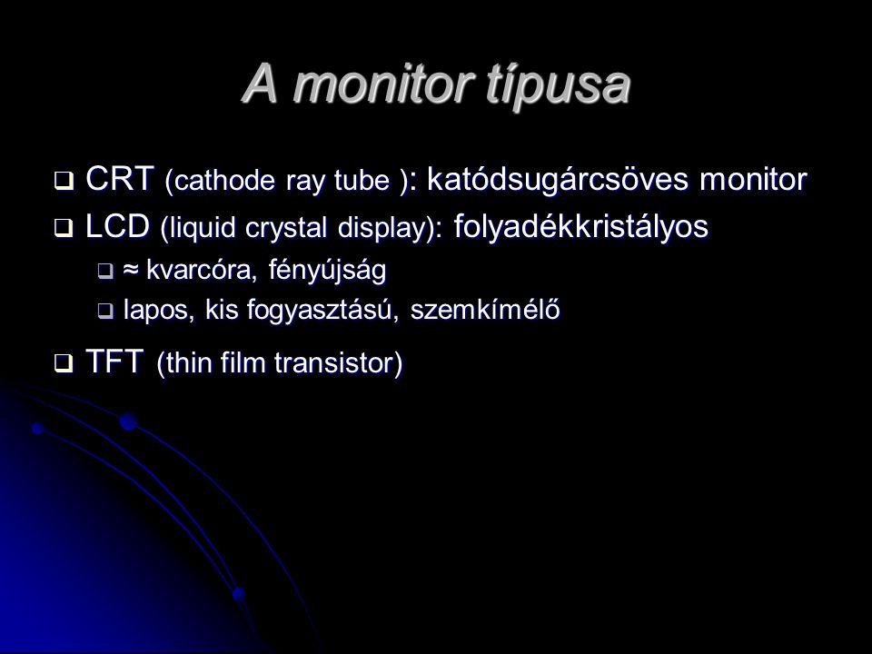 A monitor típusa  CRT (cathode ray tube ) : katódsugárcsöves monitor  LCD (liquid crystal display): folyadékkristályos  ≈ kvarcóra, fényújság  lapos, kis fogyasztású, szemkímélő  TFT (thin film transistor)