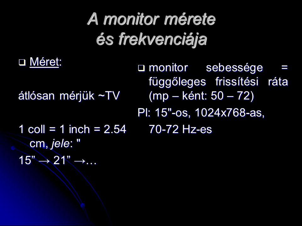 A monitor mérete és frekvenciája  Méret: átlósan mérjük ~TV 1 coll = 1 inch = 2.54 cm, jele: 15 → 21 →…  monitor sebessége = függőleges frissítési ráta (mp – ként: 50 – 72) Pl: 15 -os, 1024x768-as, 70-72 Hz-es