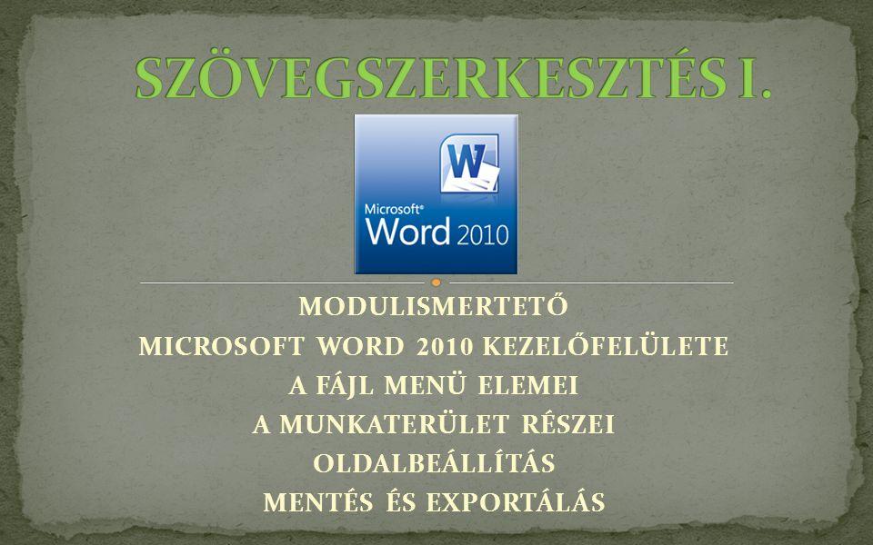 MODULISMERTETŐ MICROSOFT WORD 2010 KEZELŐFELÜLETE A FÁJL MENÜ ELEMEI A MUNKATERÜLET RÉSZEI OLDALBEÁLLÍTÁS MENTÉS ÉS EXPORTÁLÁS