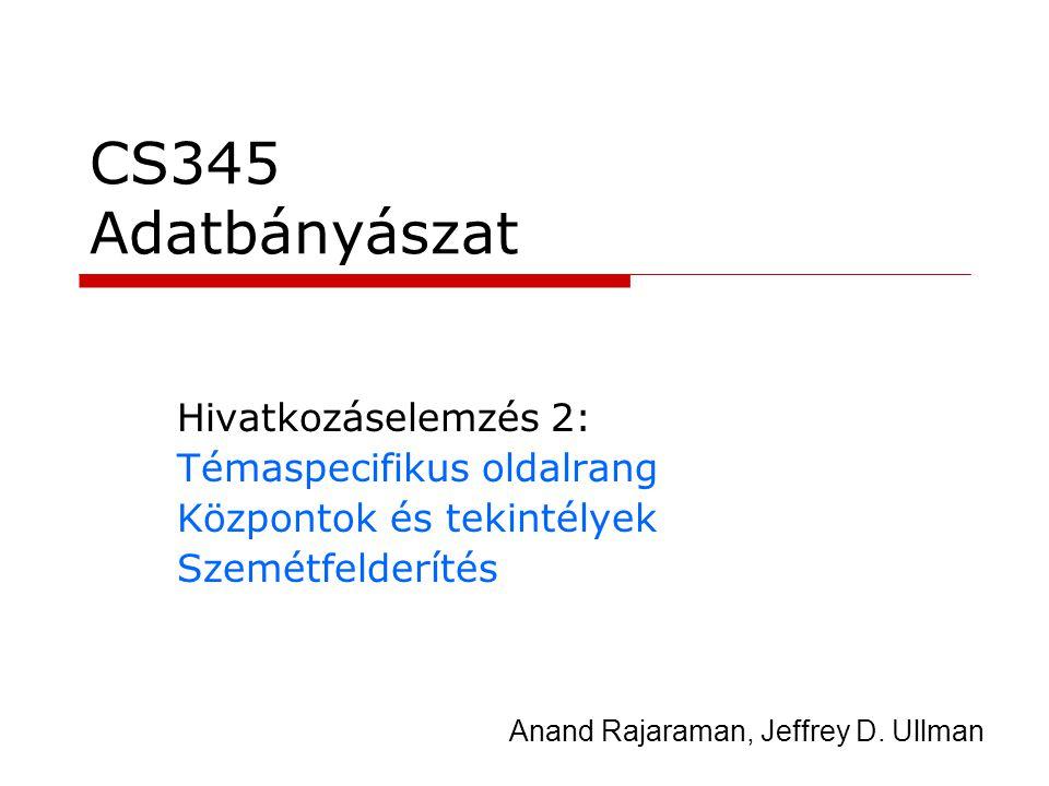 CS345 Adatbányászat Hivatkozáselemzés 2: Témaspecifikus oldalrang Központok és tekintélyek Szemétfelderítés Anand Rajaraman, Jeffrey D. Ullman