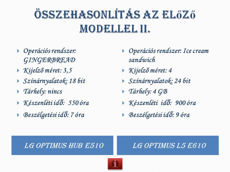 Lg optimus hub e510 Lg optimus l5 e610  Operációs rendszer: GINGERBREAD  Kijelző méret: 3,5  Színárnyalatok: 18 bit  Tárhely: nincs  Készenléti i