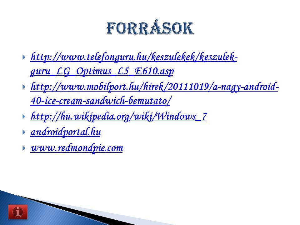  http://www.telefonguru.hu/keszulekek/keszulek- guru_LG_Optimus_L5_E610.asp http://www.telefonguru.hu/keszulekek/keszulek- guru_LG_Optimus_L5_E610.asp  http://www.mobilport.hu/hirek/20111019/a-nagy-android- 40-ice-cream-sandwich-bemutato/ http://www.mobilport.hu/hirek/20111019/a-nagy-android- 40-ice-cream-sandwich-bemutato/  http://hu.wikipedia.org/wiki/Windows_7 http://hu.wikipedia.org/wiki/Windows_7  androidportal.hu androidportal.hu  www.redmondpie.com www.redmondpie.com