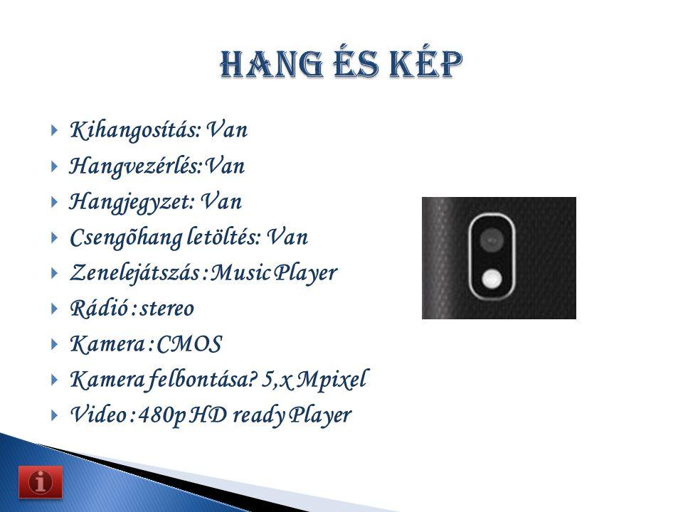  Kihangosítás: Van  Hangvezérlés:Van  Hangjegyzet: Van  Csengõhang letöltés: Van  Zenelejátszás :Music Player  Rádió :stereo  Kamera :CMOS  Kamera felbontása.