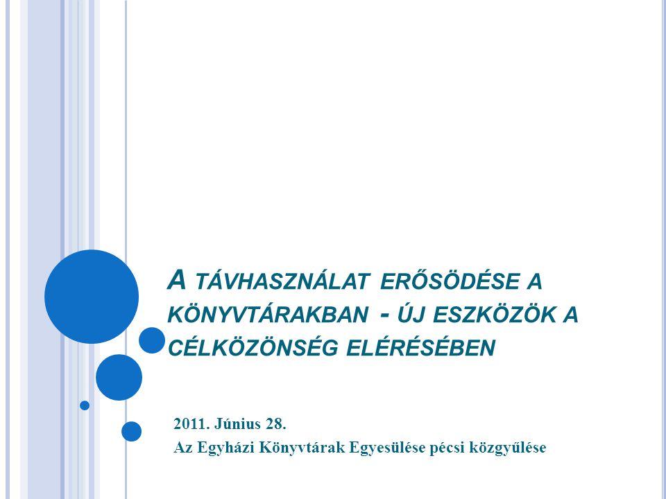 A TÁVHASZNÁLAT ERŐSÖDÉSE A KÖNYVTÁRAKBAN - ÚJ ESZKÖZÖK A CÉLKÖZÖNSÉG ELÉRÉSÉBEN 2011. Június 28. Az Egyházi Könyvtárak Egyesülése pécsi közgyűlése