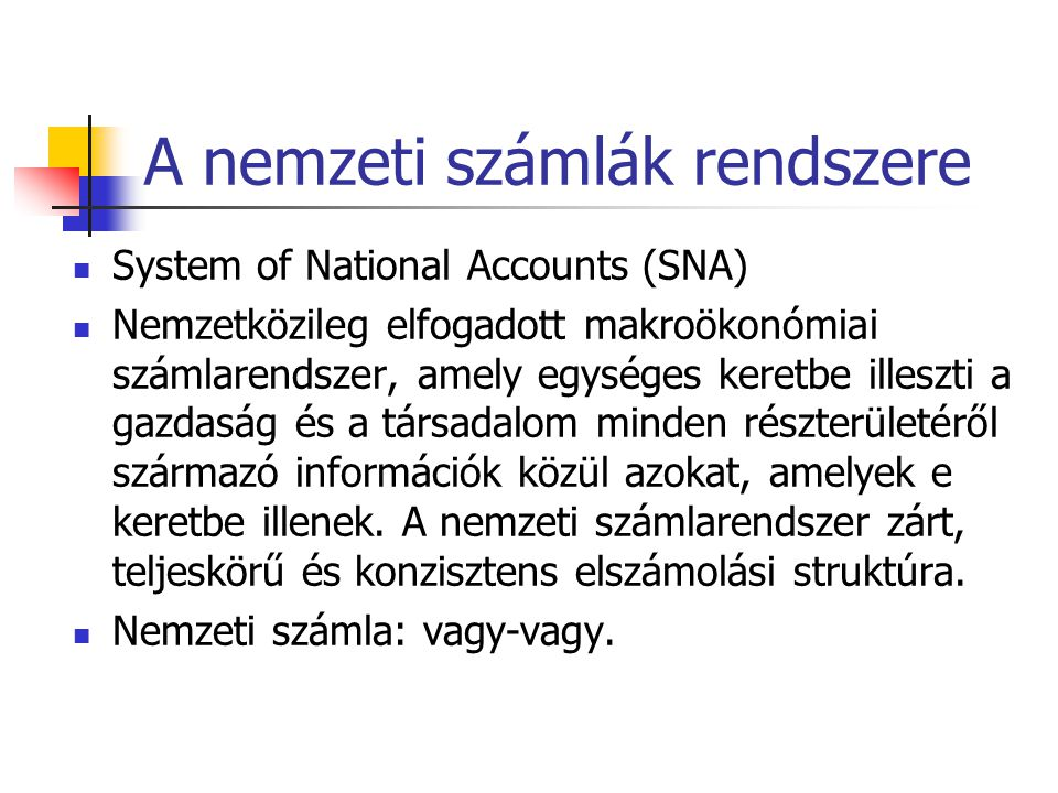 A nemzeti számlák rendszere System of National Accounts (SNA) Nemzetközileg elfogadott makroökonómiai számlarendszer, amely egységes keretbe illeszti a gazdaság és a társadalom minden részterületéről származó információk közül azokat, amelyek e keretbe illenek.