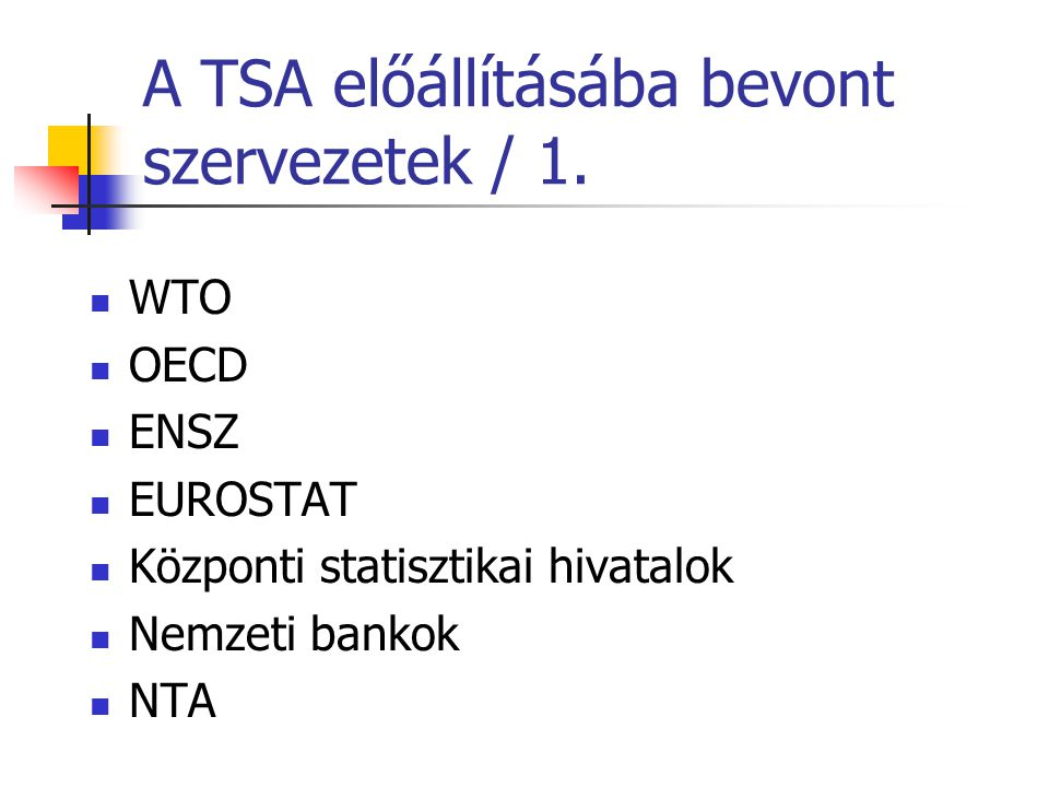 A TSA előállításába bevont szervezetek / 1. WTO OECD ENSZ EUROSTAT Központi statisztikai hivatalok Nemzeti bankok NTA