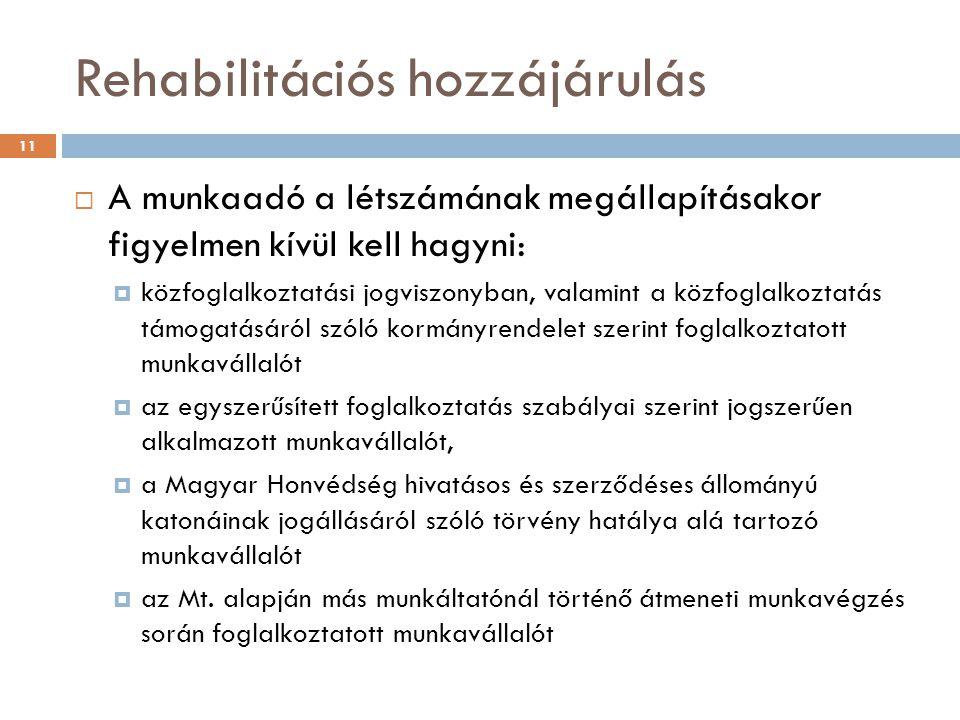Rehabilitációs hozzájárulás  A munkaadó a létszámának megállapításakor figyelmen kívül kell hagyni:  közfoglalkoztatási jogviszonyban, valamint a közfoglalkoztatás támogatásáról szóló kormányrendelet szerint foglalkoztatott munkavállalót  az egyszerűsített foglalkoztatás szabályai szerint jogszerűen alkalmazott munkavállalót,  a Magyar Honvédség hivatásos és szerződéses állományú katonáinak jogállásáról szóló törvény hatálya alá tartozó munkavállalót  az Mt.