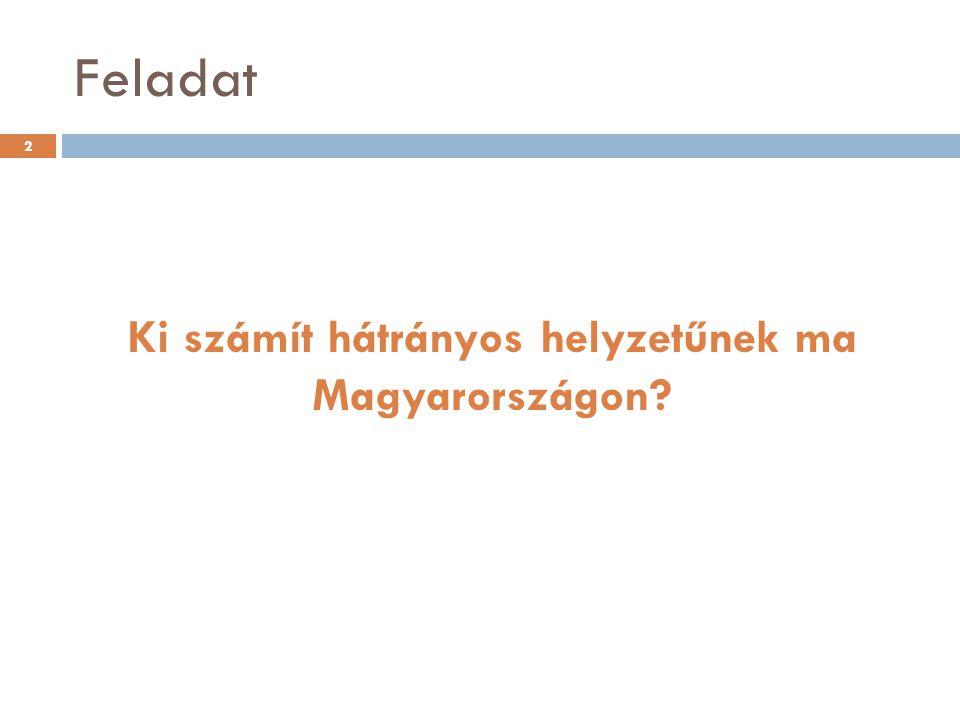 Feladat Ki számít hátrányos helyzetűnek ma Magyarországon? 2