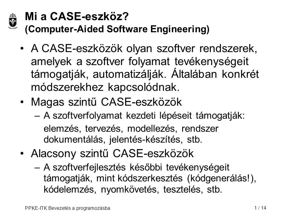 PPKE-ITK Bevezetés a programozásba1 / 14 Mi a CASE-eszköz? (Computer-Aided Software Engineering) A CASE-eszközök olyan szoftver rendszerek, amelyek a