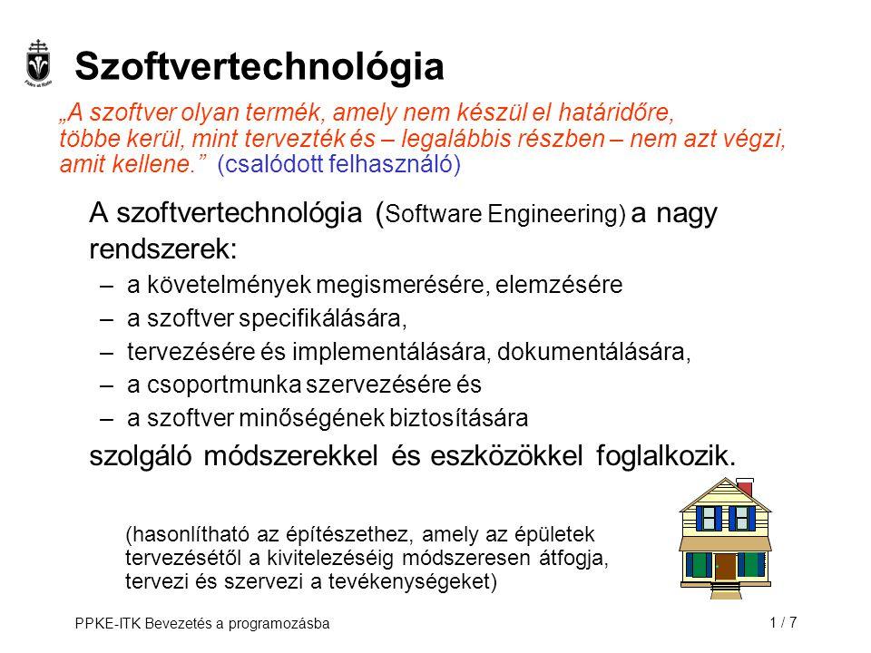 PPKE-ITK Bevezetés a programozásba1 / 7 Szoftvertechnológia A szoftvertechnológia ( Software Engineering) a nagy rendszerek: –a követelmények megismer