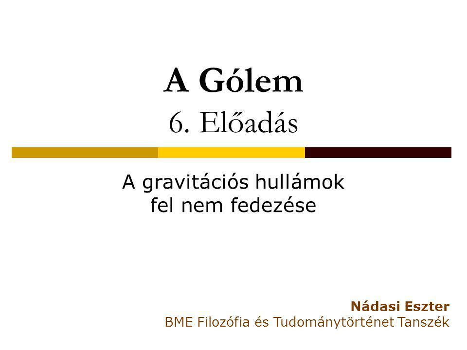 A Gólem 6. Előadás A gravitációs hullámok fel nem fedezése Nádasi Eszter BME Filozófia és Tudománytörténet Tanszék
