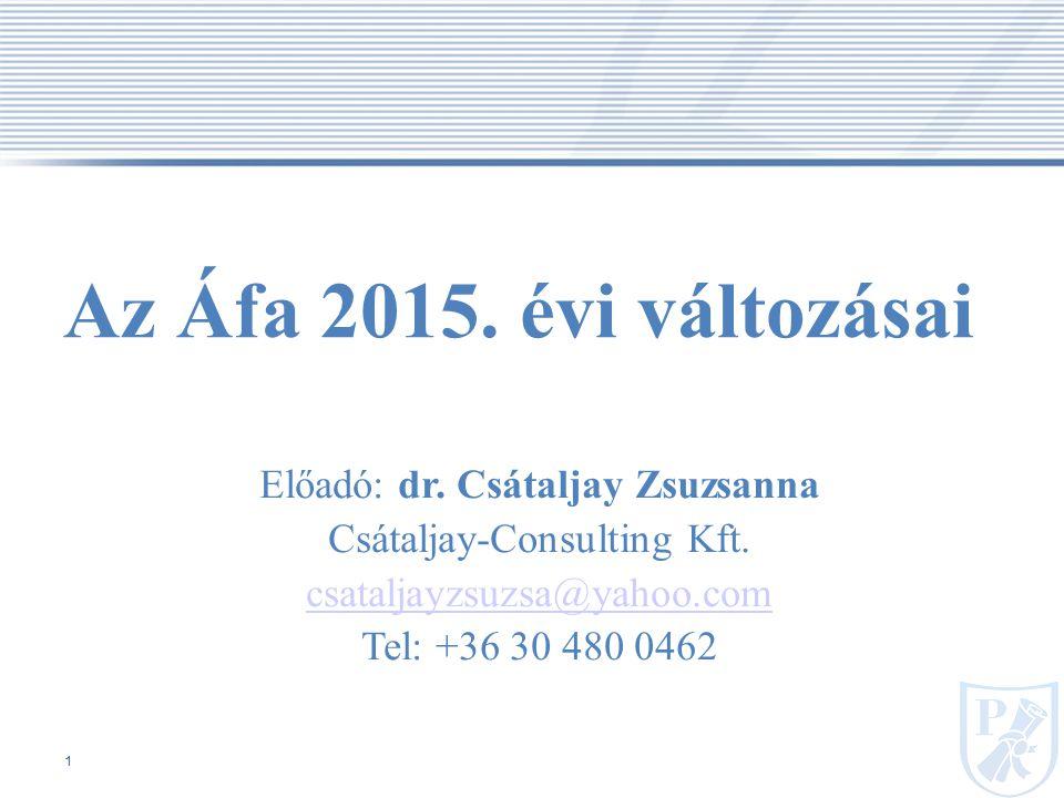 1 Az Áfa 2015.évi változásai Előadó: dr. Csátaljay Zsuzsanna Csátaljay-Consulting Kft.