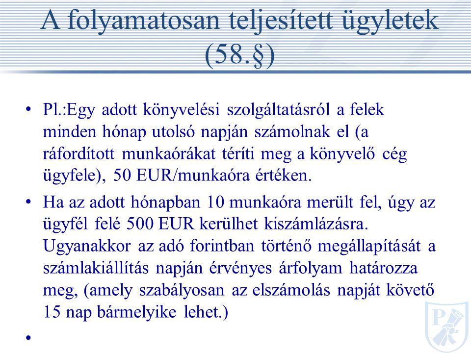 A folyamatosan teljesített ügyletek (58.§) Pl.:Egy adott könyvelési szolgáltatásról a felek minden hónap utolsó napján számolnak el (a ráfordított munkaórákat téríti meg a könyvelő cég ügyfele), 50 EUR/munkaóra értéken.