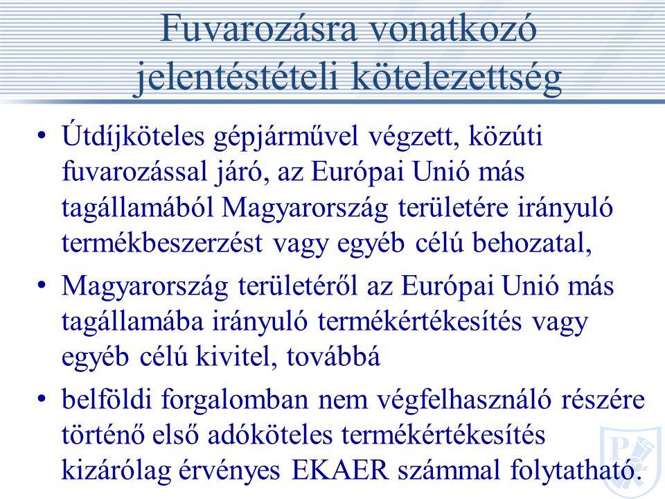 Fuvarozásra vonatkozó jelentéstételi kötelezettség Útdíjköteles gépjárművel végzett, közúti fuvarozással járó, az Európai Unió más tagállamából Magyarország területére irányuló termékbeszerzést vagy egyéb célú behozatal, Magyarország területéről az Európai Unió más tagállamába irányuló termékértékesítés vagy egyéb célú kivitel, továbbá belföldi forgalomban nem végfelhasználó részére történő első adóköteles termékértékesítés kizárólag érvényes EKAER számmal folytatható.