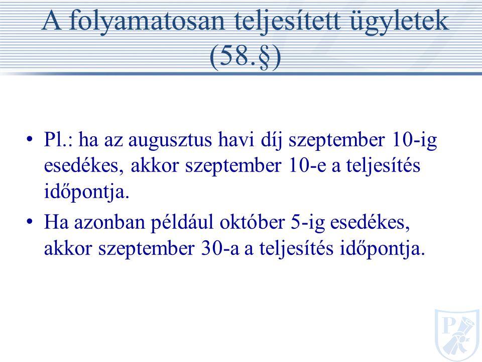 A folyamatosan teljesített ügyletek (58.§) Pl.: ha az augusztus havi díj szeptember 10-ig esedékes, akkor szeptember 10-e a teljesítés időpontja.
