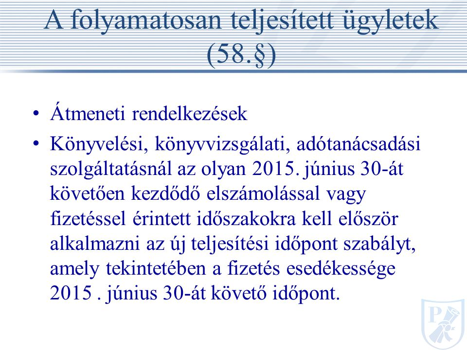A folyamatosan teljesített ügyletek (58.§) Átmeneti rendelkezések Könyvelési, könyvvizsgálati, adótanácsadási szolgáltatásnál az olyan 2015.