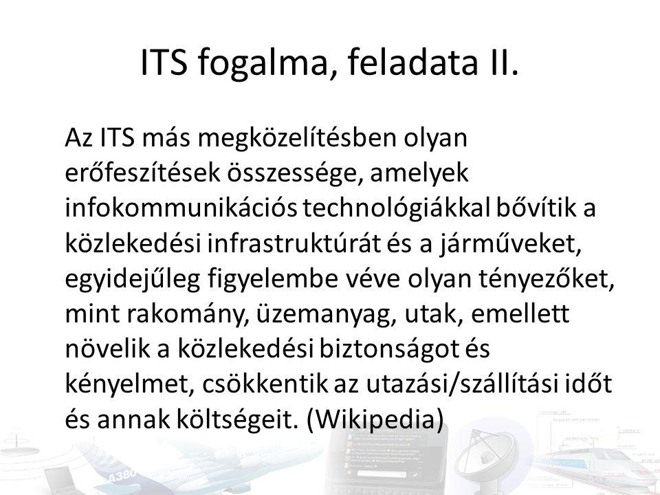 ITS fogalma, feladata II. Az ITS más megközelítésben olyan erőfeszítések összessége, amelyek infokommunikációs technológiákkal bővítik a közlekedési i