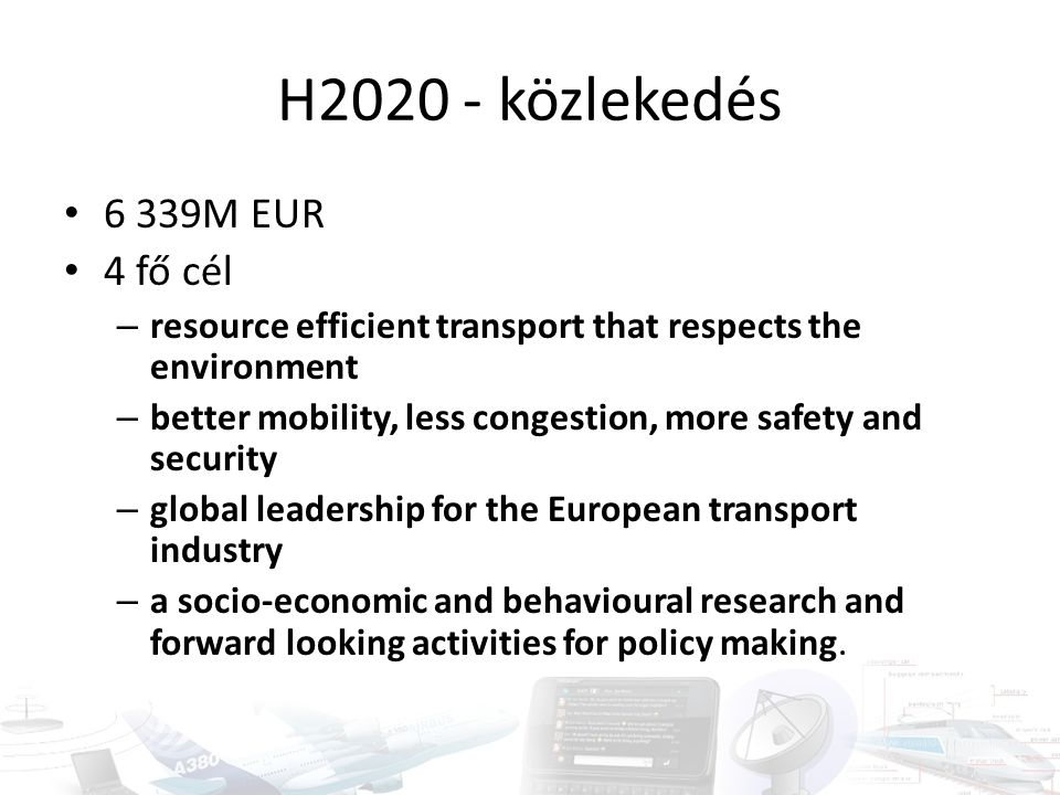 H2020 - közlekedés 6 339M EUR 4 fő cél – resource efficient transport that respects the environment – better mobility, less congestion, more safety an