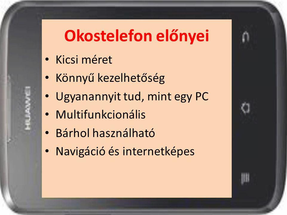 Okostelefon előnyei Kicsi méret Könnyű kezelhetőség Ugyanannyit tud, mint egy PC Multifunkcionális Bárhol használható Navigáció és internetképes
