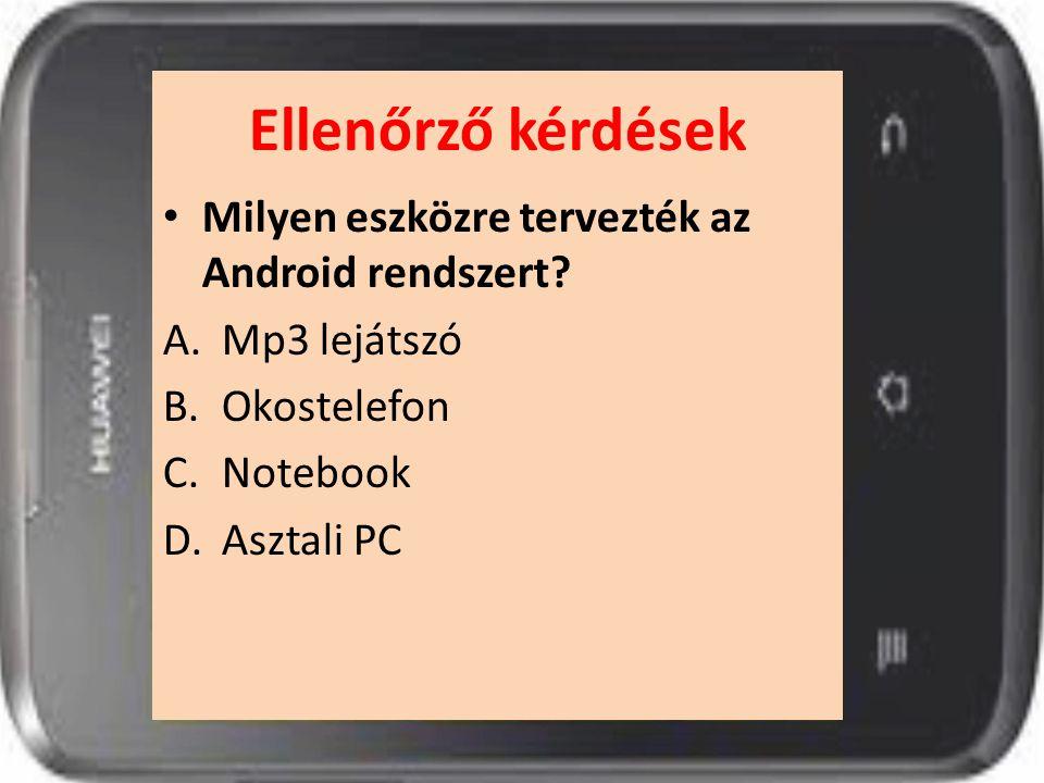 Ellenőrző kérdések Milyen eszközre tervezték az Android rendszert? A.Mp3 lejátszó B.Okostelefon C.Notebook D.Asztali PC