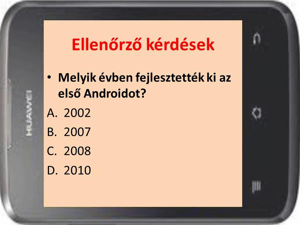 Ellenőrző kérdések Melyik évben fejlesztették ki az első Androidot? A.2002 B.2007 C.2008 D.2010
