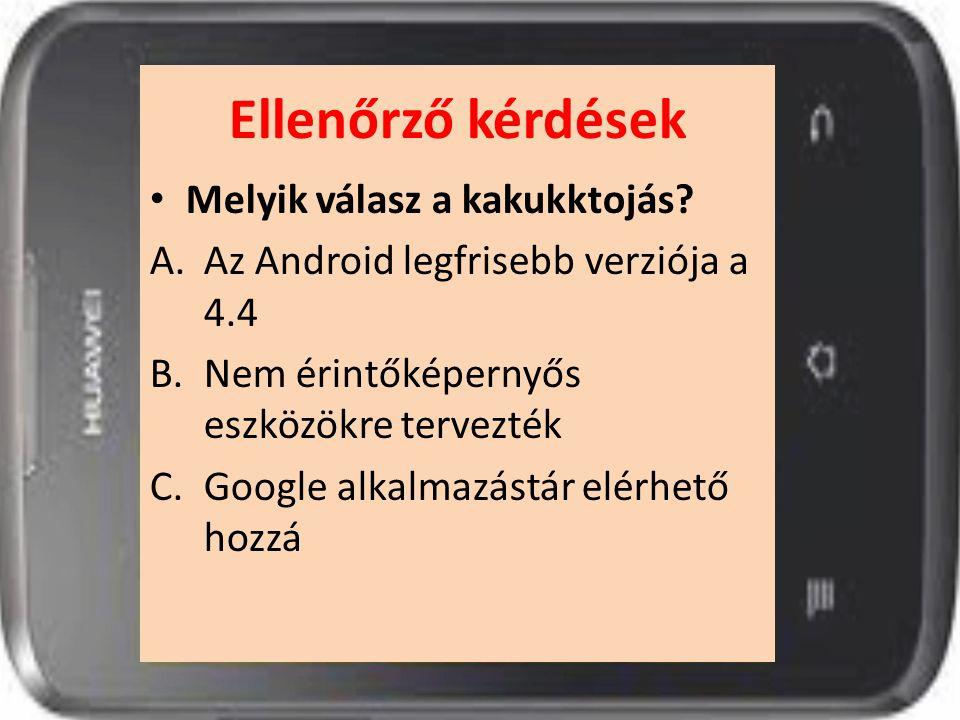 Ellenőrző kérdések Melyik válasz a kakukktojás? A.Az Android legfrisebb verziója a 4.4 B.Nem érintőképernyős eszközökre tervezték C.Google alkalmazást