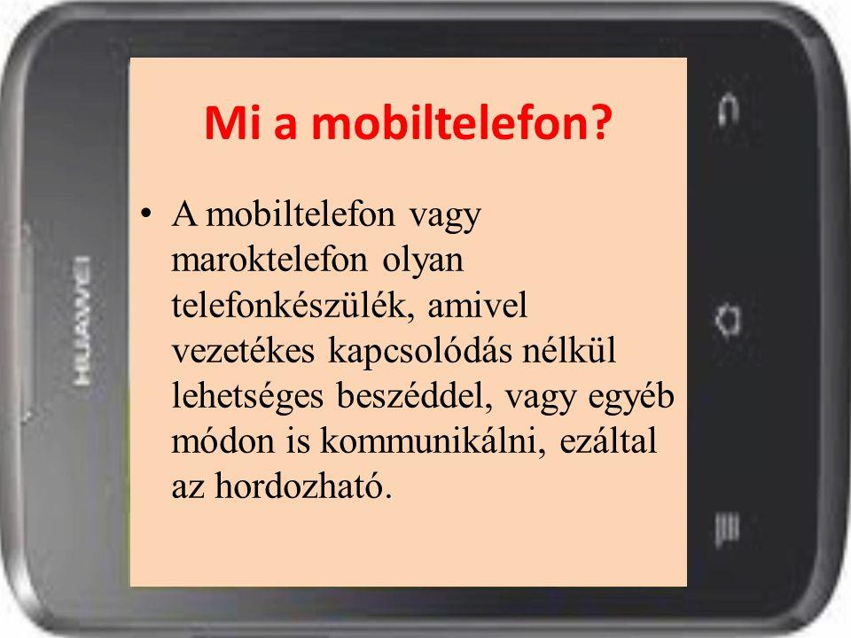 Mi a mobiltelefon? A mobiltelefon vagy maroktelefon olyan telefonkészülék, amivel vezetékes kapcsolódás nélkül lehetséges beszéddel, vagy egyéb módon