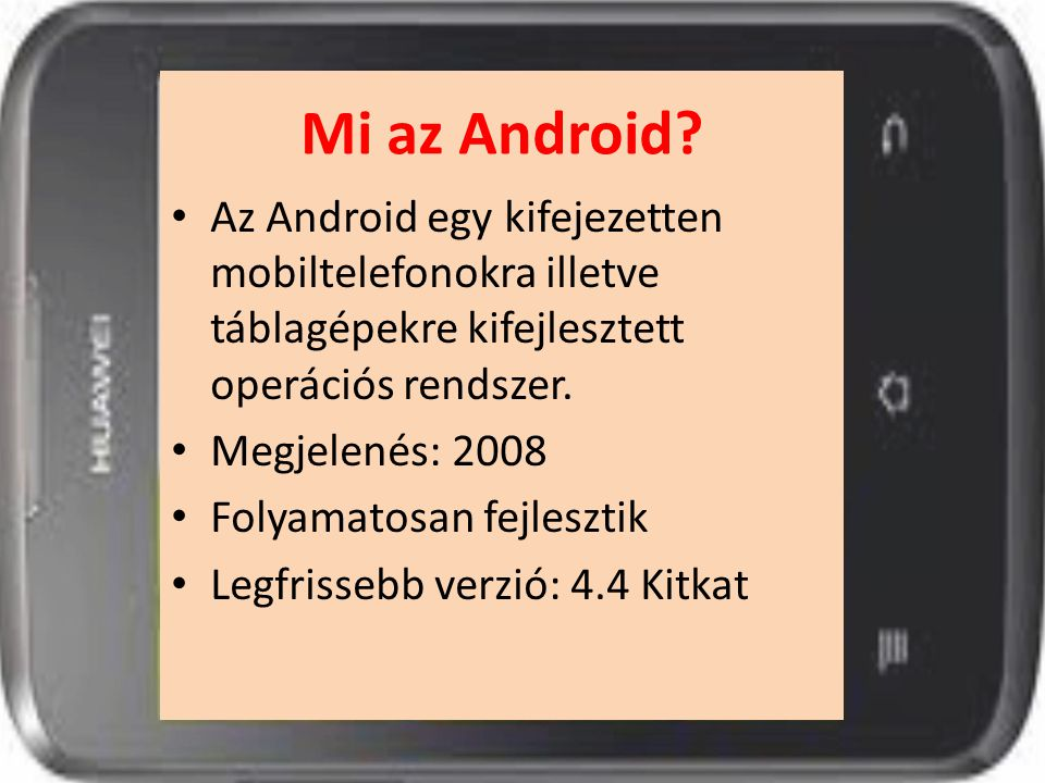 Mi az Android? Az Android egy kifejezetten mobiltelefonokra illetve táblagépekre kifejlesztett operációs rendszer. Megjelenés: 2008 Folyamatosan fejle