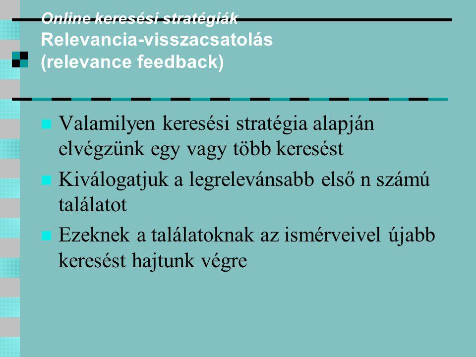 Online keresési stratégiák Relevancia-visszacsatolás (relevance feedback) Valamilyen keresési stratégia alapján elvégzünk egy vagy több keresést Kiválogatjuk a legrelevánsabb első n számú találatot Ezeknek a találatoknak az ismérveivel újabb keresést hajtunk végre